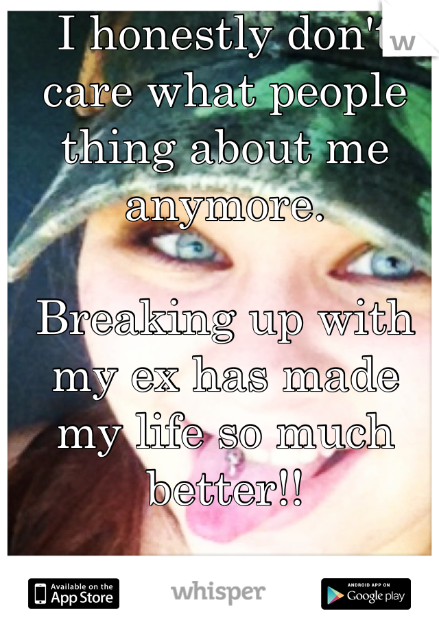 I honestly don't care what people thing about me anymore.   Breaking up with my ex has made my life so much better!!