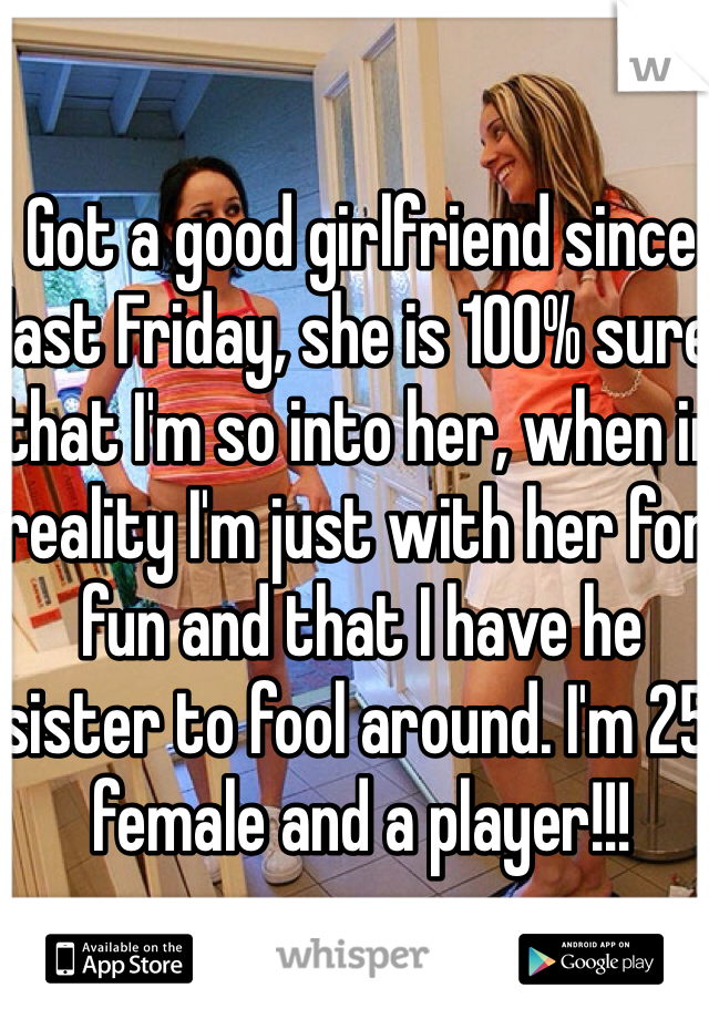 Got a good girlfriend since last Friday, she is 100% sure that I'm so into her, when in reality I'm just with her for fun and that I have he sister to fool around. I'm 25 female and a player!!!