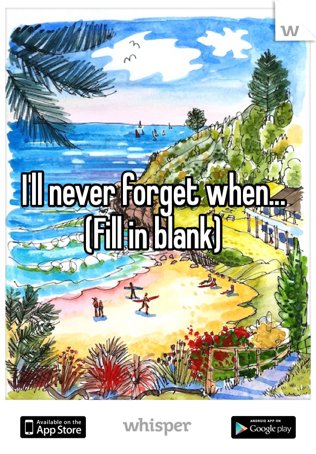 I'll never forget when... (Fill in blank)
