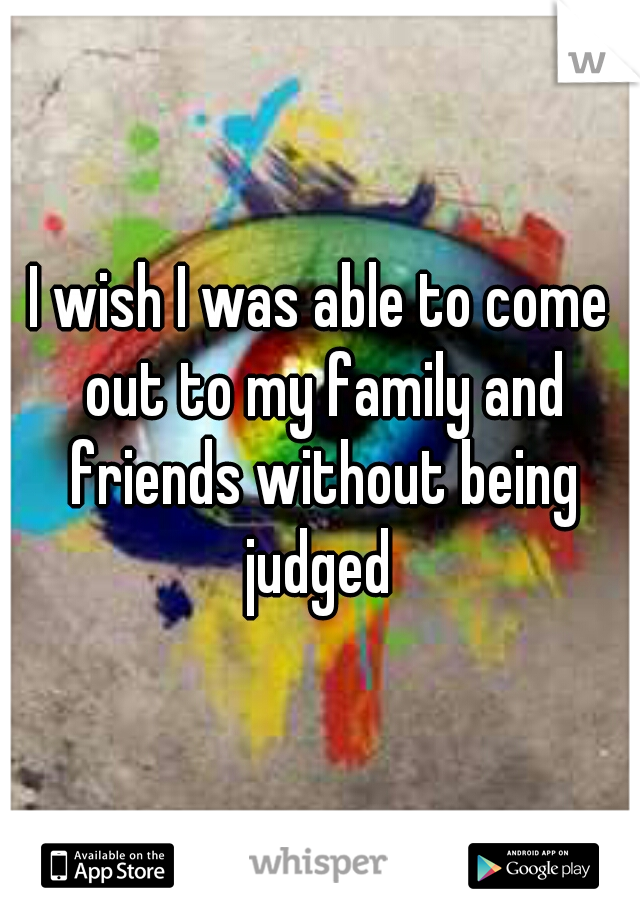 I wish I was able to come out to my family and friends without being judged