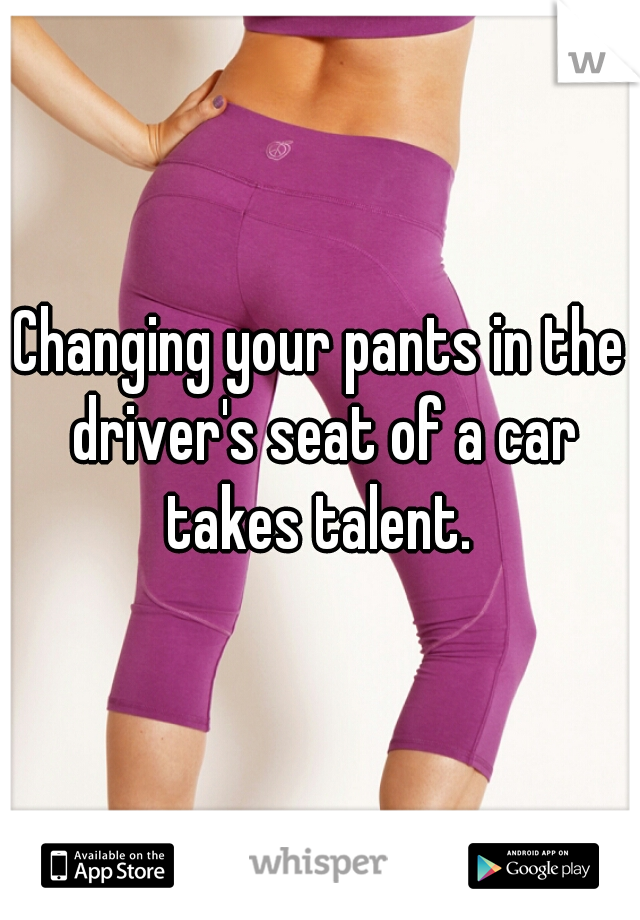 Changing your pants in the driver's seat of a car takes talent.