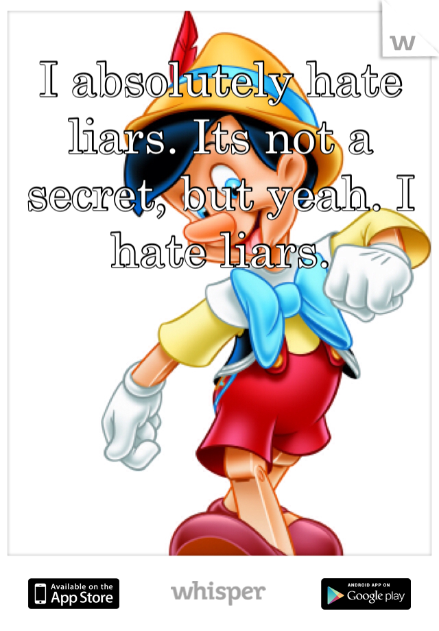 I absolutely hate liars. Its not a secret, but yeah. I hate liars.