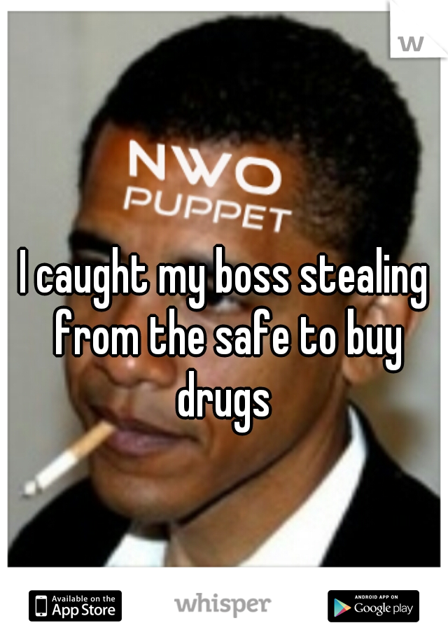 I caught my boss stealing from the safe to buy drugs