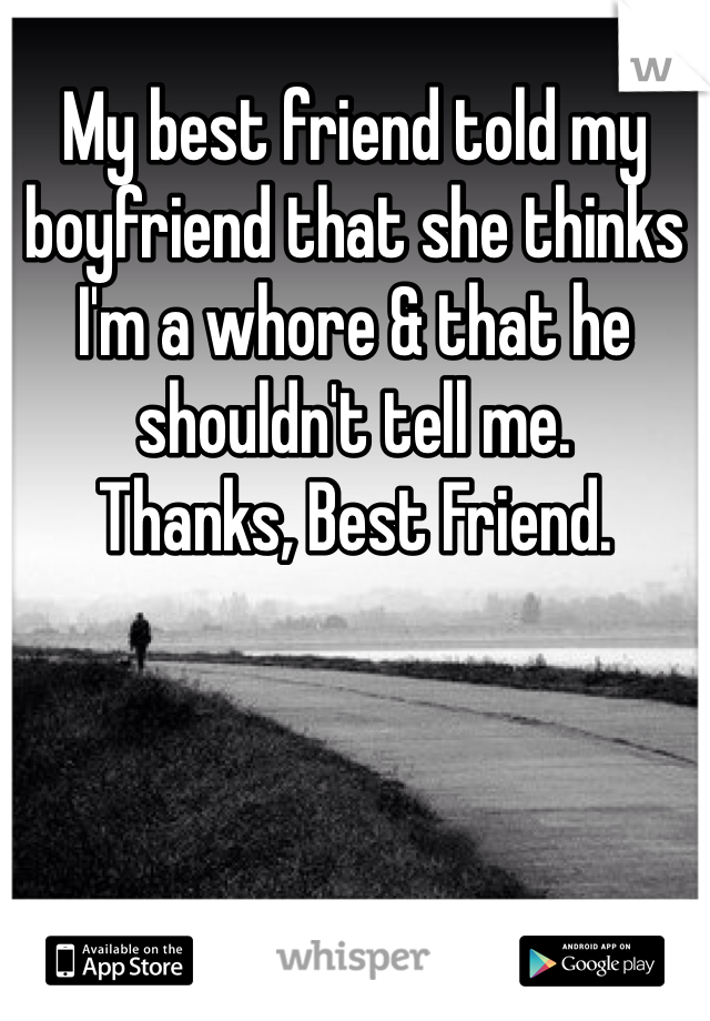 My best friend told my boyfriend that she thinks I'm a whore & that he shouldn't tell me.   Thanks, Best Friend.