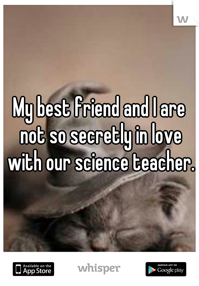 My best friend and I are not so secretly in love with our science teacher.