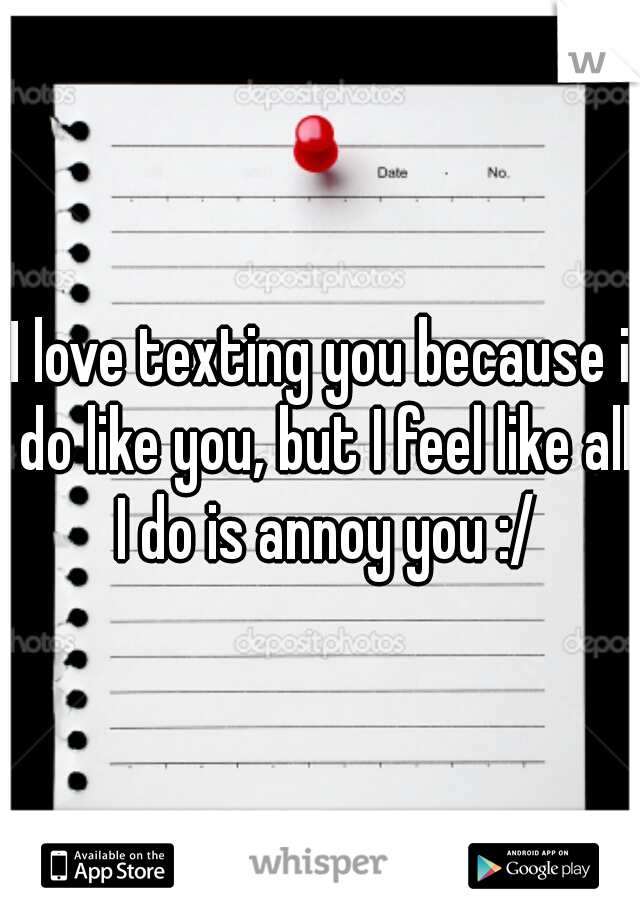 I love texting you because i do like you, but I feel like all I do is annoy you :/