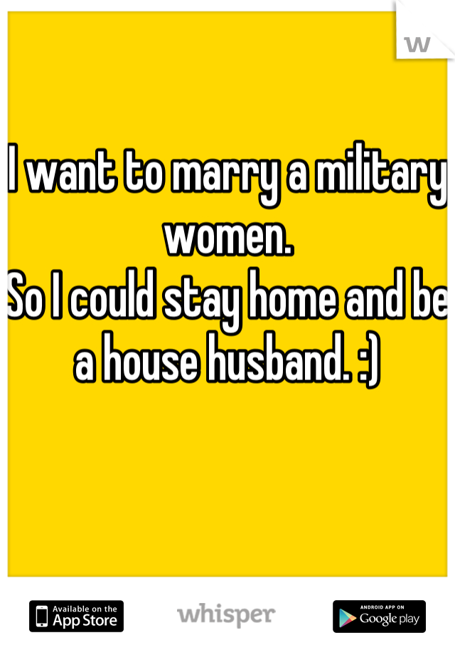 I want to marry a military women.  So I could stay home and be a house husband. :)