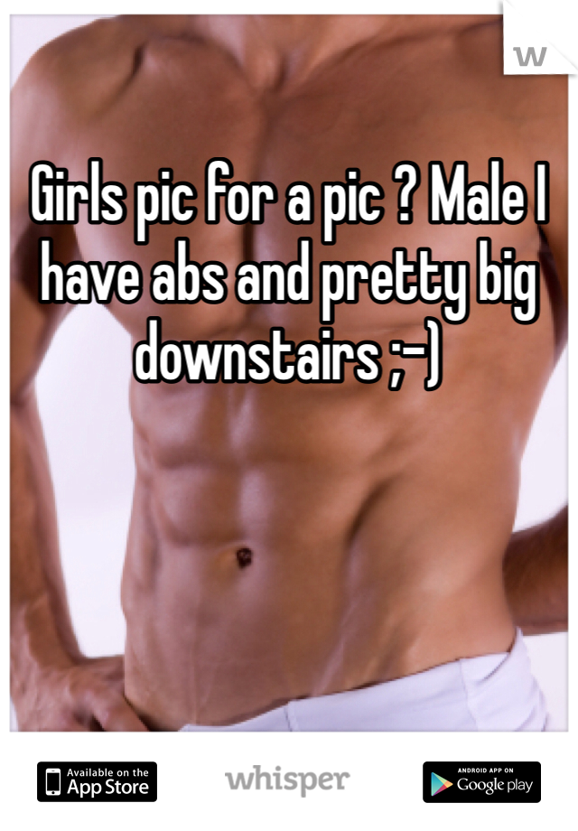 Girls pic for a pic ? Male I have abs and pretty big downstairs ;-)
