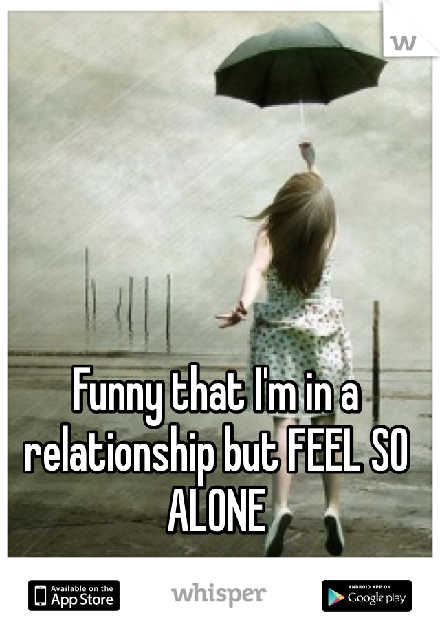 Funny that I'm in a relationship but FEEL SO ALONE