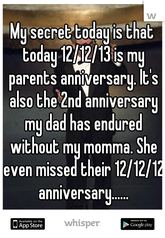 My secret today is that today 12/12/13 is my parents anniversary. It's also the 2nd anniversary my dad has endured without my momma. She even missed their 12/12/12 anniversary......