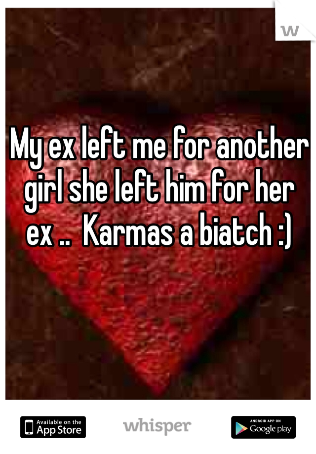 My ex left me for another girl she left him for her ex ..  Karmas a biatch :)