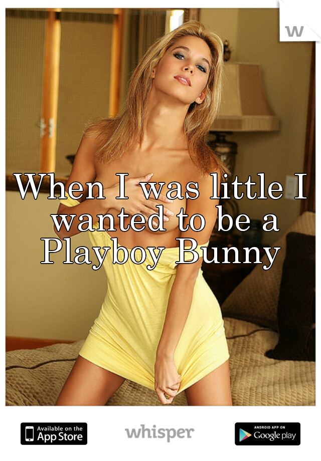 When I was little I wanted to be a Playboy Bunny