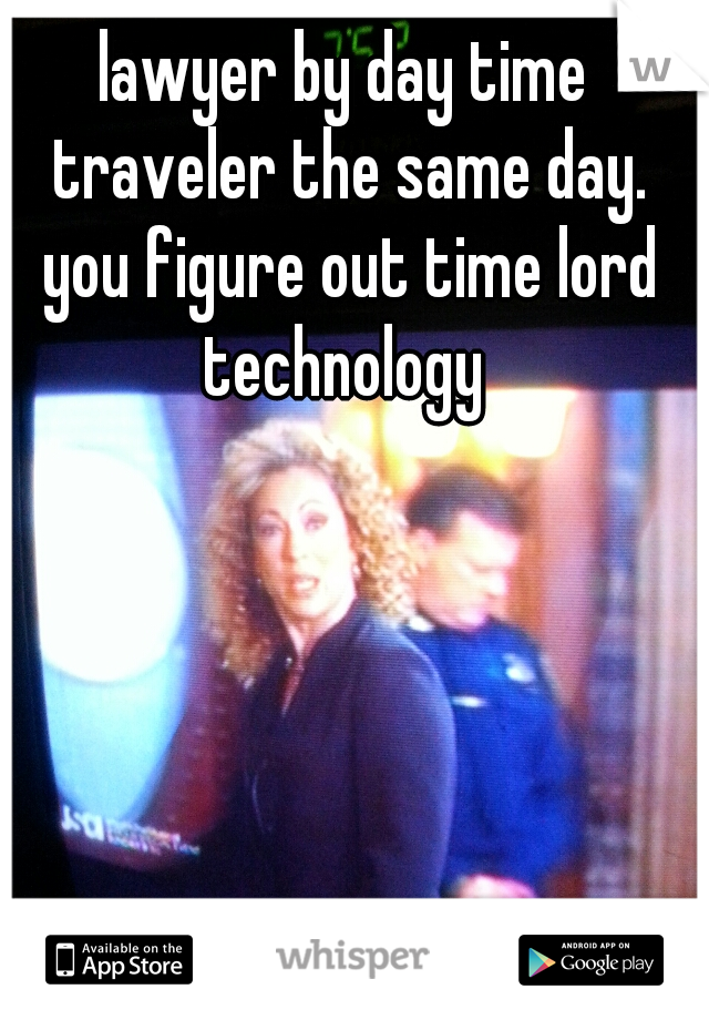 lawyer by day time traveler the same day. you figure out time lord technology