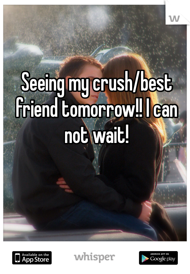 Seeing my crush/best friend tomorrow!! I can not wait!