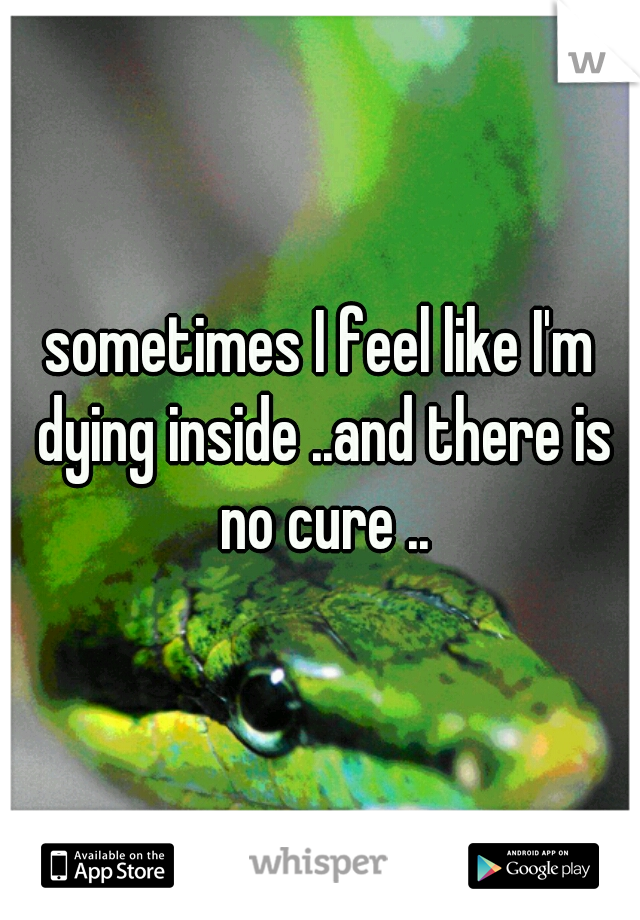 sometimes I feel like I'm dying inside ..and there is no cure ..