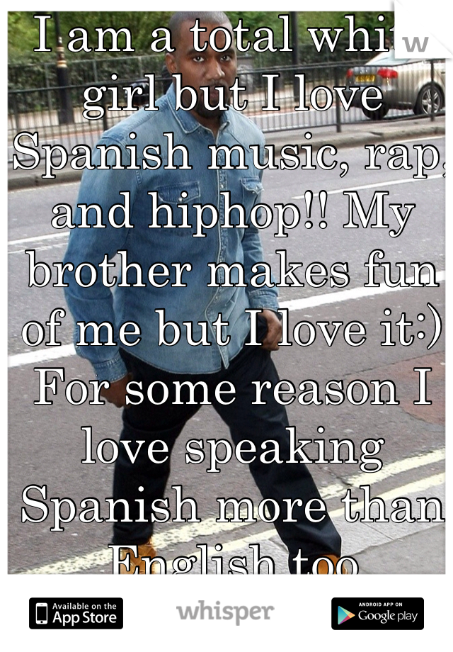 I am a total white girl but I love Spanish music, rap, and hiphop!! My brother makes fun of me but I love it:) For some reason I love speaking Spanish more than English too