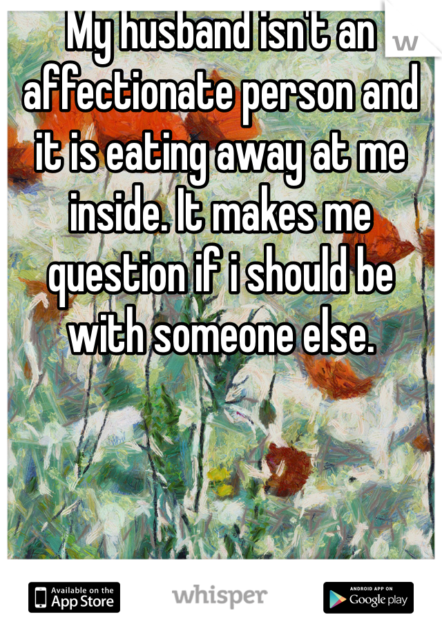 My husband isn't an affectionate person and it is eating away at me inside. It makes me question if i should be with someone else.