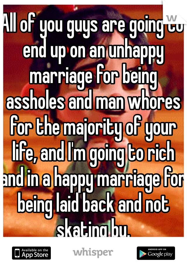 All of you guys are going to end up on an unhappy marriage for being assholes and man whores for the majority of your life, and I'm going to rich and in a happy marriage for being laid back and not skating by.