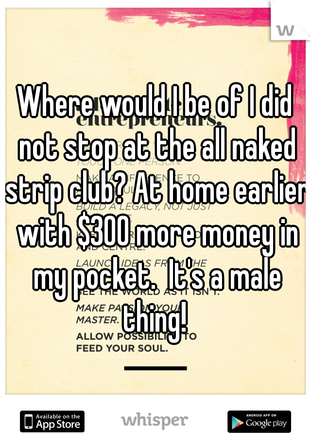 Where would I be of I did not stop at the all naked strip club? At home earlier with $300 more money in my pocket.  It's a male thing!