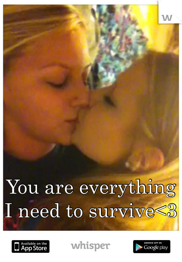 You are everything I need to survive<3