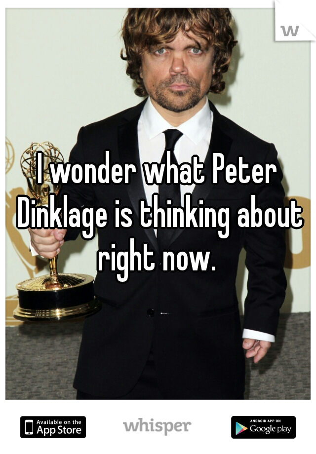 I wonder what Peter Dinklage is thinking about right now.