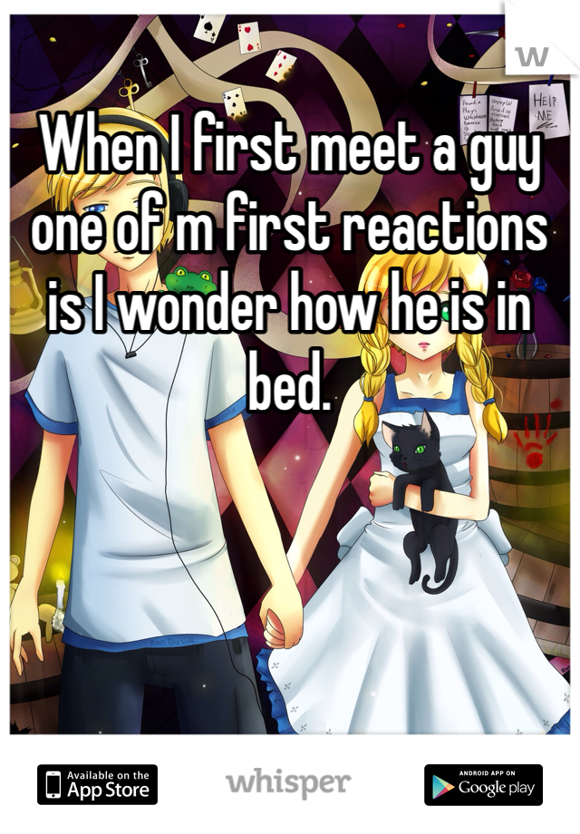 When I first meet a guy one of m first reactions is I wonder how he is in bed.