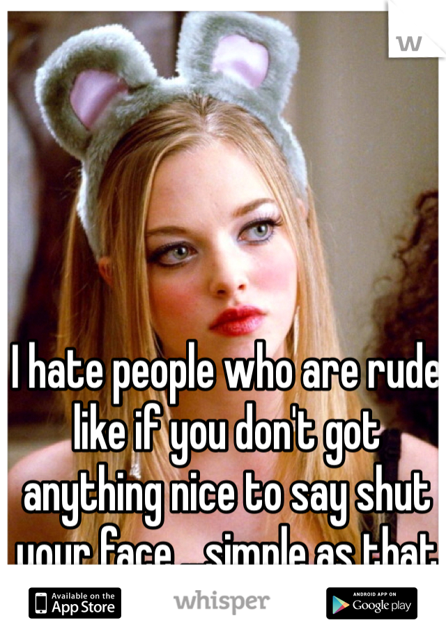 I hate people who are rude like if you don't got anything nice to say shut your face ...simple as that