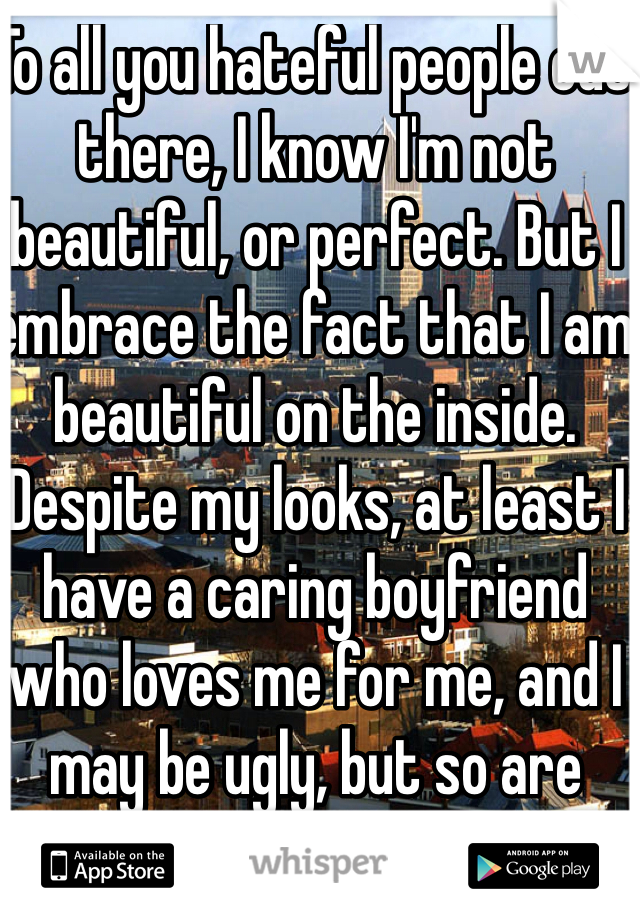 To all you hateful people out there, I know I'm not beautiful, or perfect. But I embrace the fact that I am beautiful on the inside. Despite my looks, at least I have a caring boyfriend who loves me for me, and I may be ugly, but so are your insides.