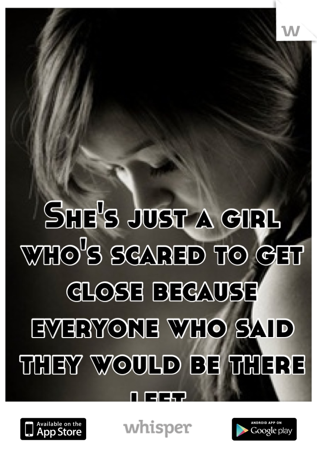 She's just a girl who's scared to get close because everyone who said they would be there left.
