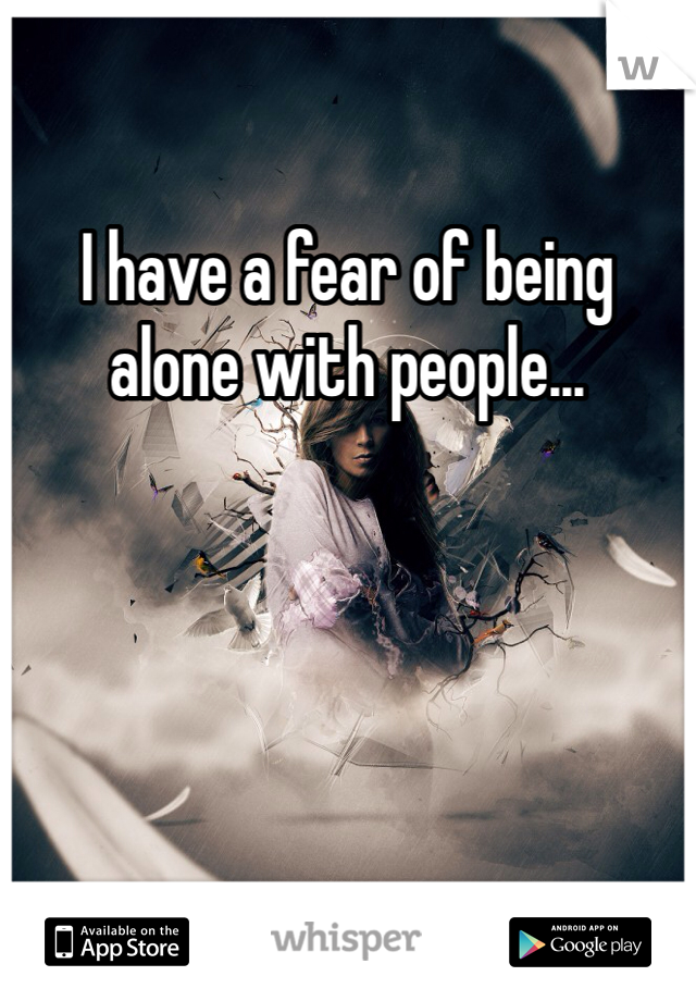 I have a fear of being alone with people...