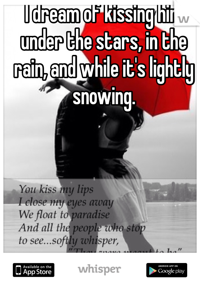 I dream of kissing him under the stars, in the rain, and while it's lightly snowing.