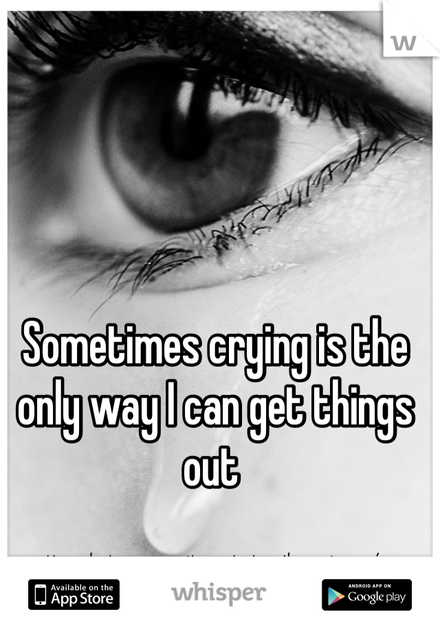 Sometimes crying is the only way I can get things out