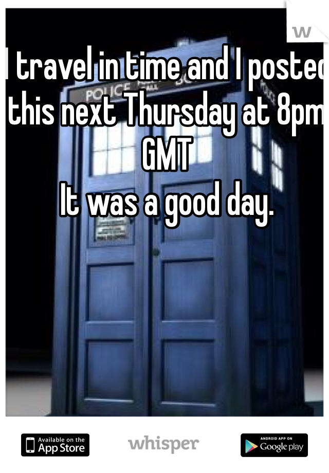 I travel in time and I posted this next Thursday at 8pm GMT It was a good day.