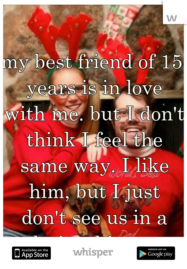 my best friend of 15 years is in love with me. but I don't think I feel the same way. I like him, but I just don't see us in a relationship, ever