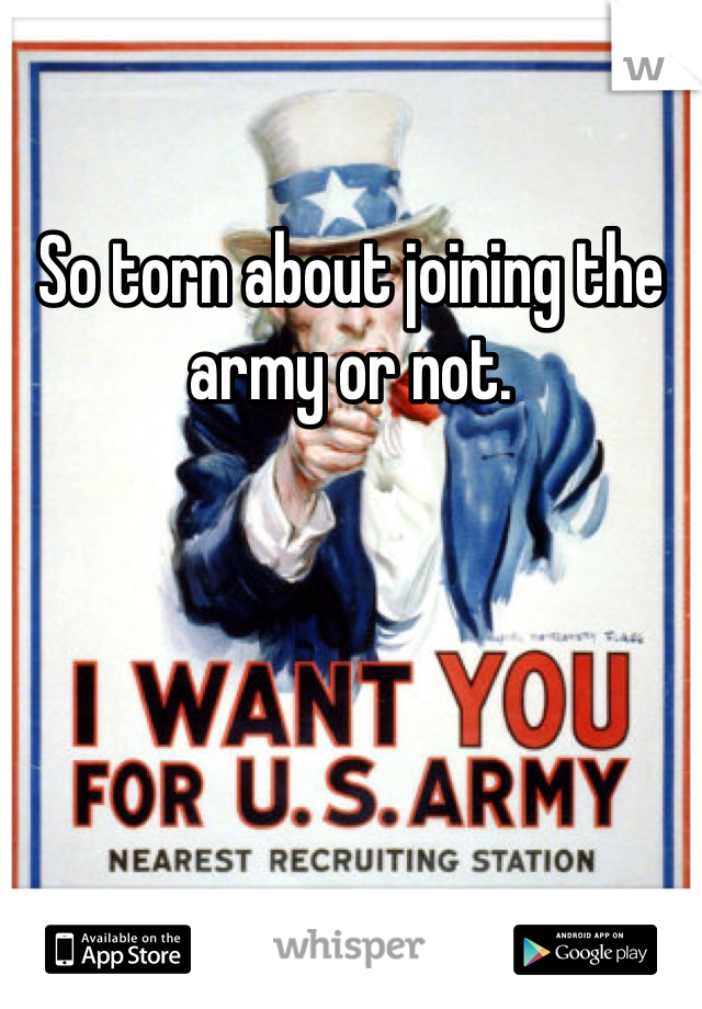 So torn about joining the army or not.