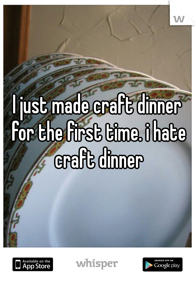I just made craft dinner for the first time. i hate craft dinner