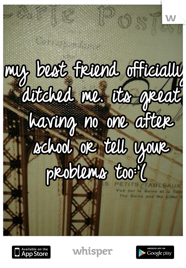 my best friend officially ditched me. its great having no one after school or tell your problems too:'(