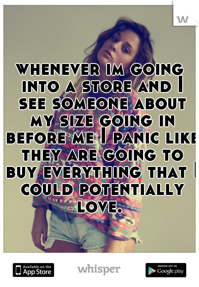 whenever im going into a store and I see someone about my size going in before me I panic like they are going to buy everything that I could potentially love.