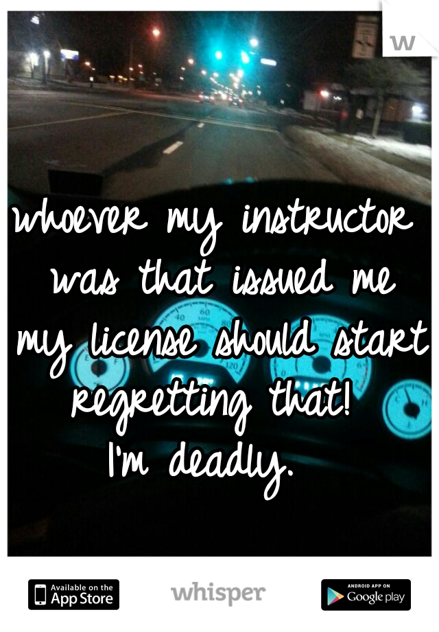 whoever my instructor was that issued me my license should start regretting that!  I'm deadly.