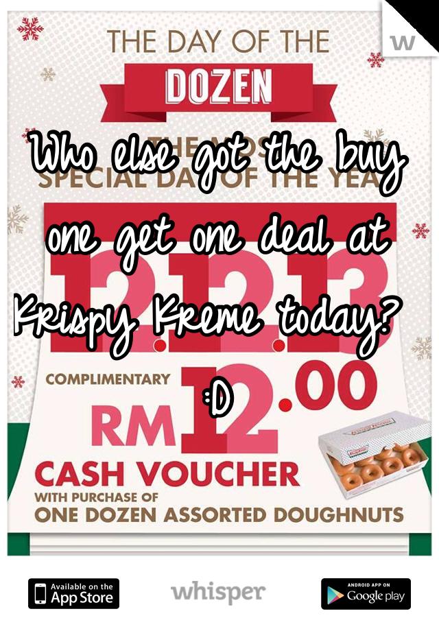 Who else got the buy one get one deal at Krispy Kreme today? :D