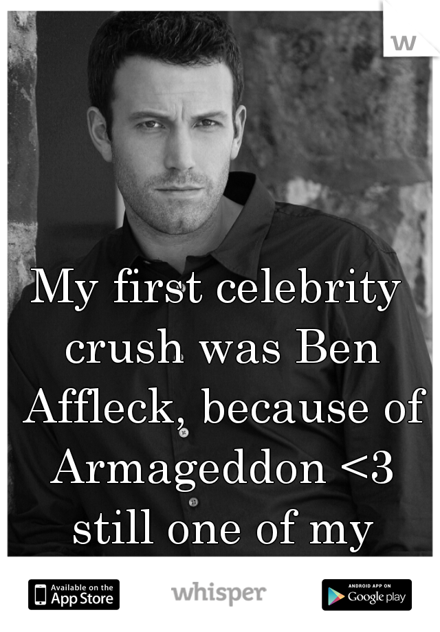 My first celebrity crush was Ben Affleck, because of Armageddon <3 still one of my favorite movies.