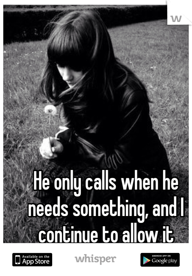 He only calls when he needs something, and I continue to allow it