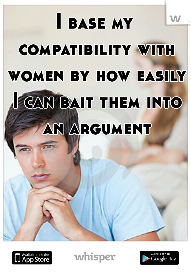 I base my compatibility with women by how easily I can bait them into an argument