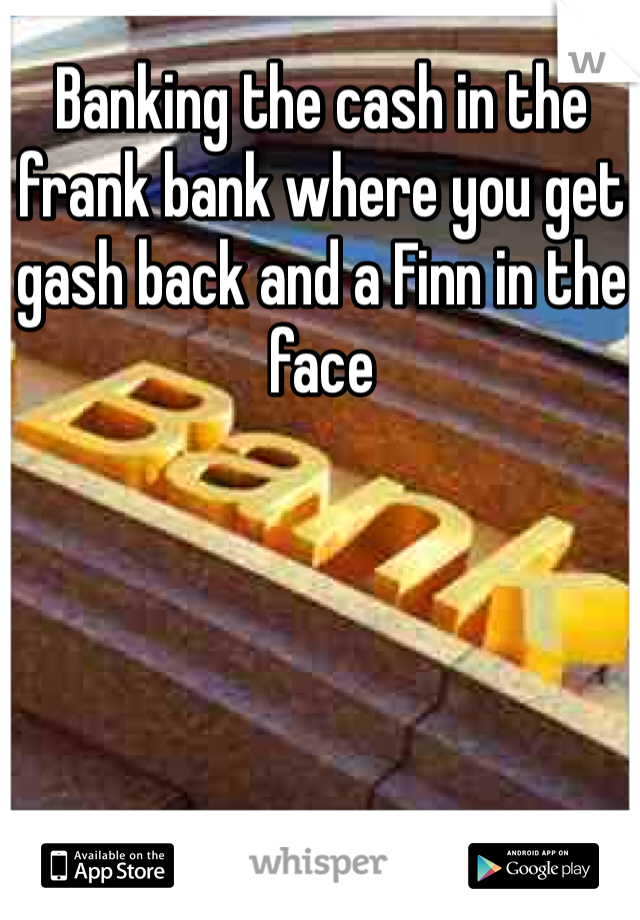 Banking the cash in the frank bank where you get gash back and a Finn in the face