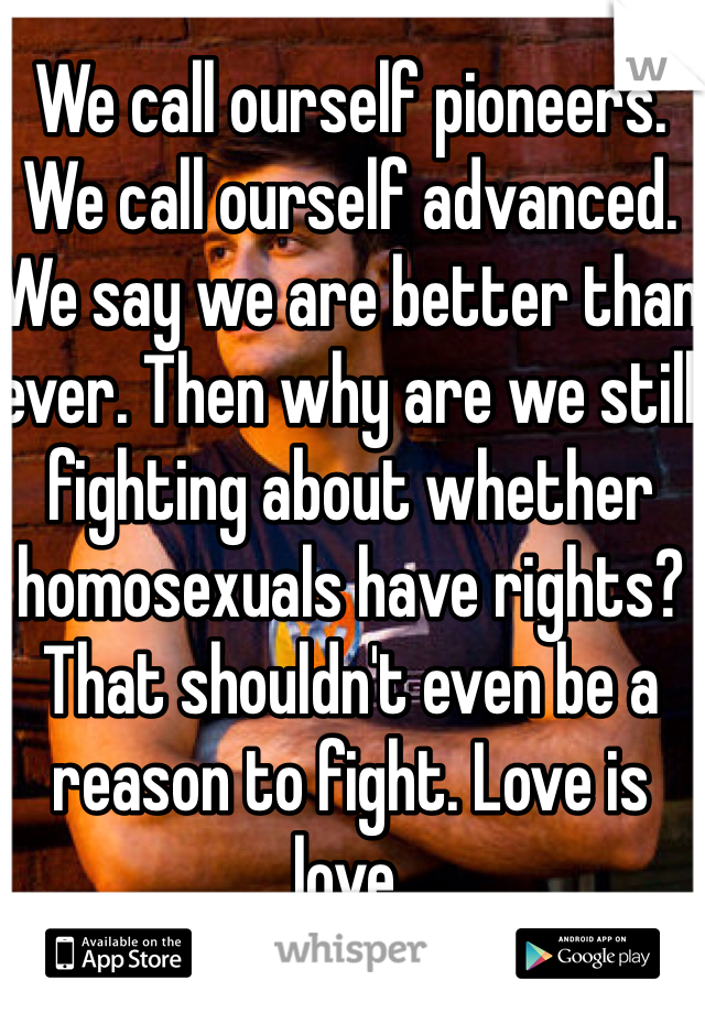 We call ourself pioneers. We call ourself advanced. We say we are better than ever. Then why are we still fighting about whether homosexuals have rights? That shouldn't even be a reason to fight. Love is love.