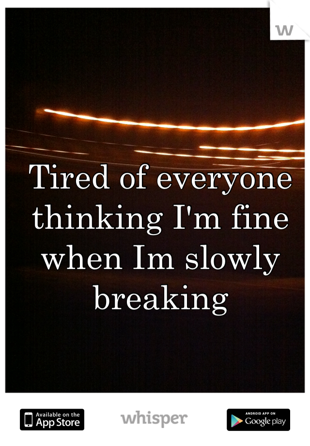 Tired of everyone thinking I'm fine  when Im slowly breaking