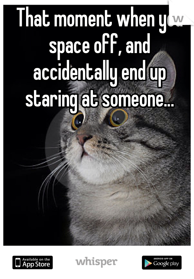 That moment when you space off, and accidentally end up staring at someone...