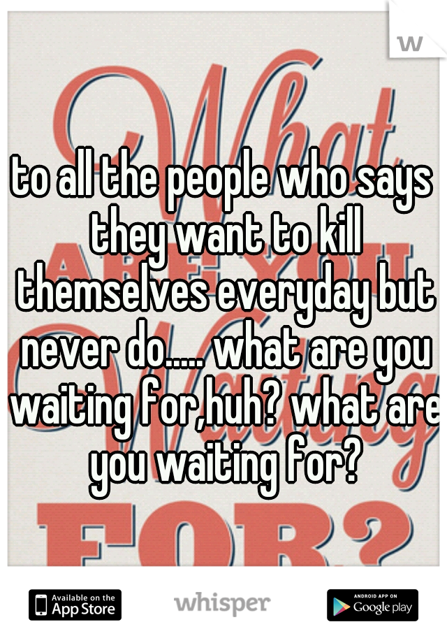 to all the people who says they want to kill themselves everyday but never do..... what are you waiting for,huh? what are you waiting for?