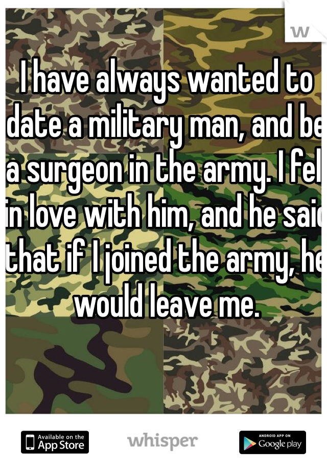 I have always wanted to date a military man, and be a surgeon in the army. I fell in love with him, and he said that if I joined the army, he would leave me.