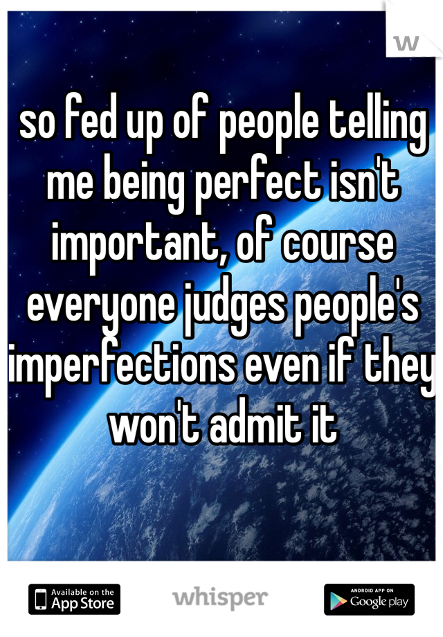 so fed up of people telling me being perfect isn't important, of course everyone judges people's imperfections even if they won't admit it